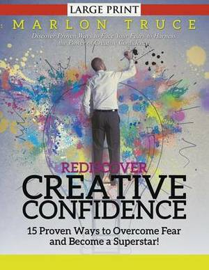 Rediscover Creative Confidence: 15 Proven Ways to Overcome Fear and Become a Superstar! : Discover Proven Ways to Face Your Fears to Harness the Power of Creative Confidence