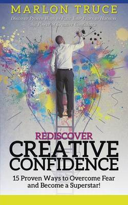 Rediscover Creative Confidence: 15 Proven Ways to Overcome Fear and Become a Superstar! Discover Proven Ways to Face Your Fears to Harness the Power of Creative Confidence