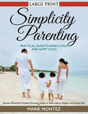 Simplicity Parenting: Practical Guide to Raise a Calm and Happy Child : Discover Wonderful Simplicity Parenting Guides to Raise Calmer, Happier and Secure Kids