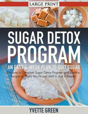 Sugar Detox Program: An Easy 4-Week Plan to Quit Sugar : Discover a Complete Sugar Detox Program and Healthy Recipes to Make You Fit and Well in Just 4 Weeks!