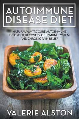 Autoimmune Disease Diet: Natural Way to Cure Autoimmune Disorder, Recovery of Immune System and Chronic Pain Relief