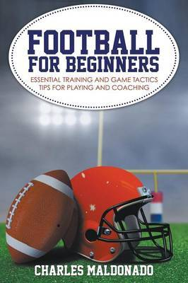Football for Beginners: Essential Training and Game Tactics Tips for Playing and Coaching