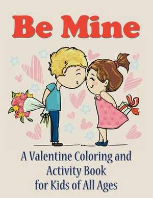 Be Mine: A Valentine Coloring and Activity Book for Kids of All Ages