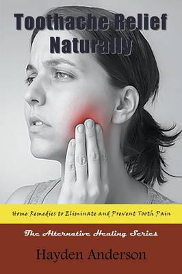 Toothache Relief Naturally: Home Remedies to Eliminate and Prevent Tooth Pain: The Alternative Healing Series