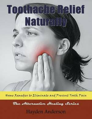 Toothache Relief Naturally: Home Remedies: To Eliminate and Prevent Tooth Pain (Large Print): The Alternative Healing Series