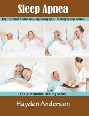 Sleep Apnea: The Ultimate Guide on Diagnosing and Treating Sleep Apnea (Large Print): The Alternative Healing Series