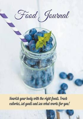 Food Journal: Nourish Your Body with the Right Foods. Track Calories, Set Goals and See What Works for You!