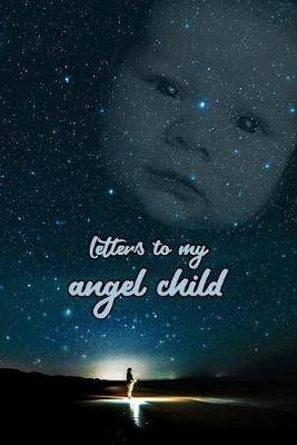 Letters to my angel child: Everything I could never tell you.