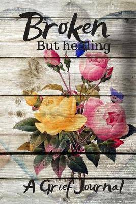 Broken But Healing A Grief Journal: Grief Journal For Widows/Loss And Remembrance Diary/Bereavement/