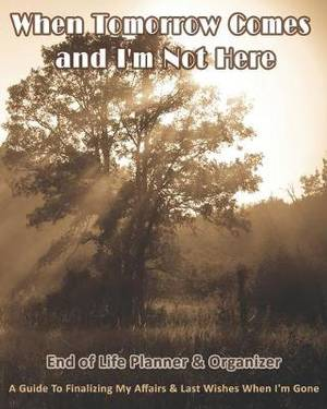 When Tomorrow Comes and I'm Not Here: End of Life Planner & Organizer: A Guide To Finalizing My Affairs & Last Wishes When I'm Gone