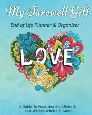 My Farewell Gift: End of Life Planner & Organizer: A Guide To Finalizing My Affairs & Last Wishes When I'm Gone