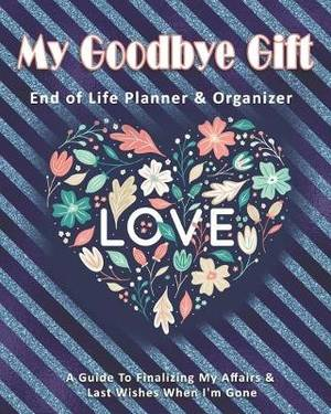 My Goodbye Gift: End of Life Planner & Organizer: A Guide To Finalizing My Affairs & Last Wishes When I'm Gone