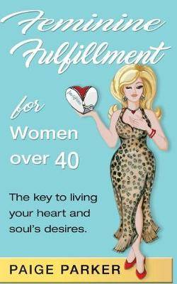 Feminine Fulfillment for Women Over Forty: The Key to Living Your Heart and Soul's Desire