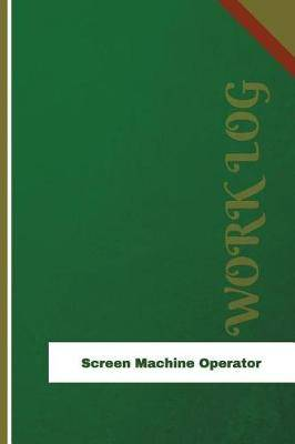 Screen Machine Operator Work Log: Work Journal, Work Diary, Log - 126 Pages, 6 X 9 Inches