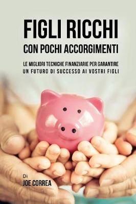 Figli Ricchi Con Pochi Accorgimenti: Le Migliori Tecniche Finanziarie Per Garantire Un Futuro Di Successo AI Vostri Figli