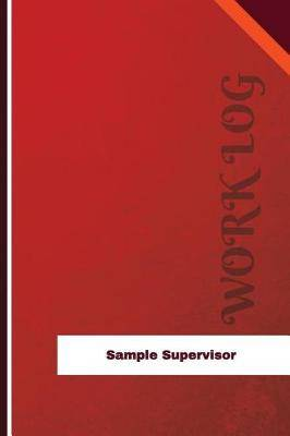 Sample Supervisor Work Log: Work Journal, Work Diary, Log - 126 Pages, 6 X 9 Inches