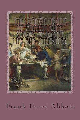The Common People of Ancient Rome Studies of Roman Life and Literature