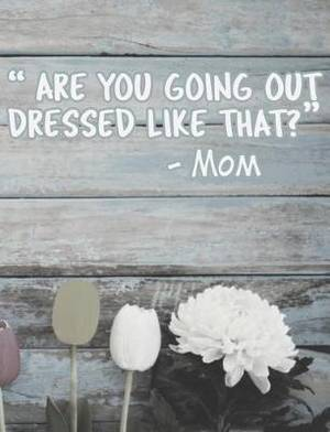 Are You Going Out Dressed Like That?: Funny Mom Quotes Composition Notebook - Nostalgic Sayings by Our Moms Journal Diary Log, Blank Wide Ruled, 100 Pages