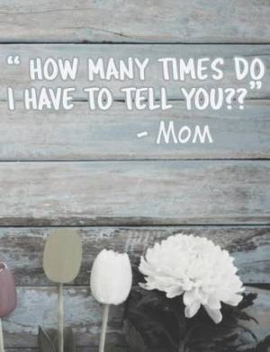 How Many Times Do I Have to Tell You?: Funny Mom Quotes Composition Notebook - Nostalgic Sayings by Our Moms Journal Diary Log, Blank Wide Ruled, 100 Pages
