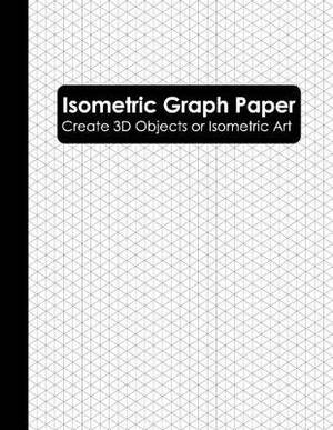 Isometric Graph Paper: Isometric Grid Paper Notebook (Isometric Graphing Paper)