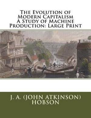 The Evolution of Modern Capitalism a Study of Machine Production: Large Print