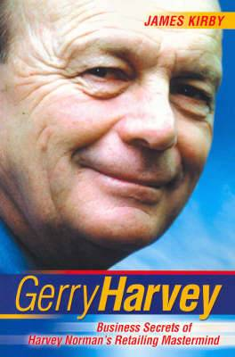 Gerry Harvey : Business Secrets of Australia's Favourite Retailer: Business Secrets of Harvey Norman's Retailing Mastermind