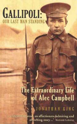 Gallipoli: Our Last Man Standing the Extraordinary Life of Alec Campbell