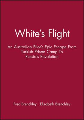 White's Flight: An Australian Pilot's Epic Escape from Turkish Prison Camp to Russia's Revolution