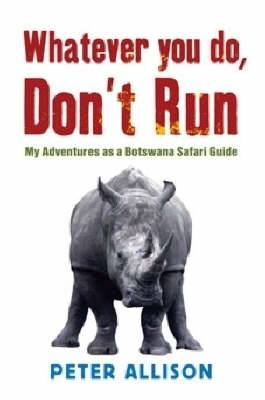 Whatever You Do Don't Run: My Adventures as a Botswana Safari Guide