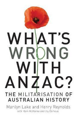 What's Wrong with ANZAC?: The Militarisation of Australian History