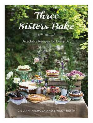 Three Sisters Bake: Delectable Recipes for Every Day