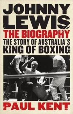 Johnny Lewis - the Biography: The Story of Australia's King of Boxing