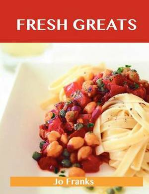 Fresh Greats: Delicious Fresh Recipes, the Top 100 Fresh Recipes