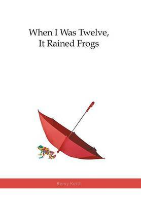 When I Was Twelve, It Rained Frogs