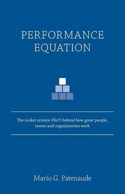 Performance Equation: The Rocket Science (Not!) Behind How Great People, Teams and Organizations Work
