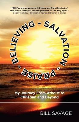 Believing - Salvation - Praise: My Journey from Atheist to Christian and Beyond