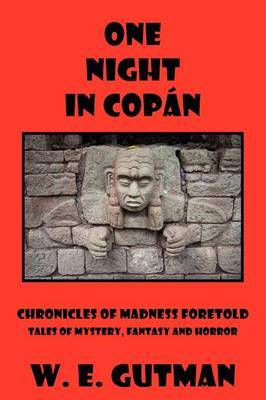 One Night in Copan: Chronicles of Madness Foretold, Tales of Mystery, Fantasy and Horror