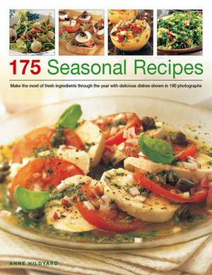 175 Seasonal Recipes: Make the Most of Fresh Ingredients Through the Year with Delicious Dishes Shown in 190 Photographs