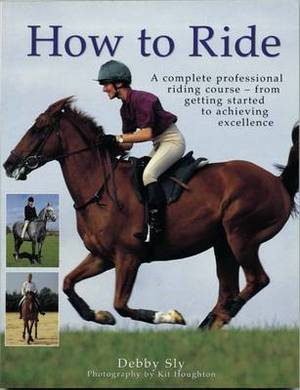 How to Ride: A Complete Professional Riding Course - from Getting Started to Achieving Excellence