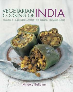 Vegetarian Cooking of India: Traditions - Ingredients - Tastes - Techniques - 80 Classic Recipes