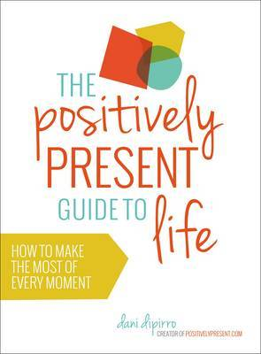Positively Present Guide to Life: How to Make the Best of Every Moment
