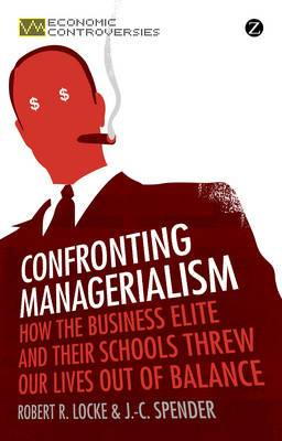 Confronting Managerialism: How the Business Elite and Their Schools Threw Our Lives Out of Balance