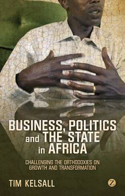 Business, Politics and the State in Africa: Challenging the Orthodoxies on Growth and Transformation