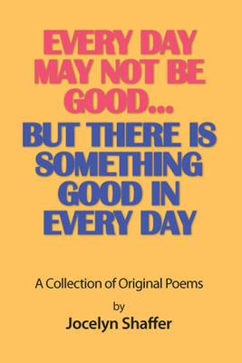 Every Day May Not be Good... But There is Something Good in Every Day: A Collection of Original Poems