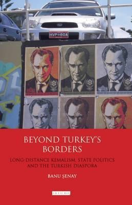 Beyond Turkey's Borders: Long-distance Kemalism, State Politics and the Turkish Diaspora