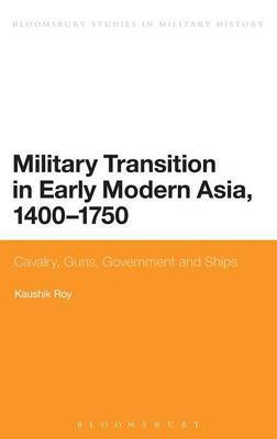 Military Transition in Early Modern Asia, 1400-1750: Cavalry, Guns, Government and Ships
