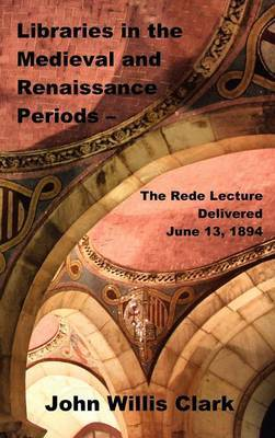 Libraries in the Medieval and Renaissance Periods - The Rede Lecture Delivered June 13, 1894