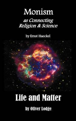 Monism as Connecting Religion and Science, and Life and Matter (a Criticism of Professor Haeckel's  Riddle of the Universe )