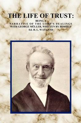 The Life of Trust: Being a Narrative of The Lord's Dealings with George Muller, Written by Himself.