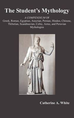 THE Student's Mythology: A Compendium of Greek, Roman, Egyptian, Assyrian, Persian, Hindoo, Chinese, Thibetian, Scandinavian, Celtic, Aztec, and Peruvian Mythologies
